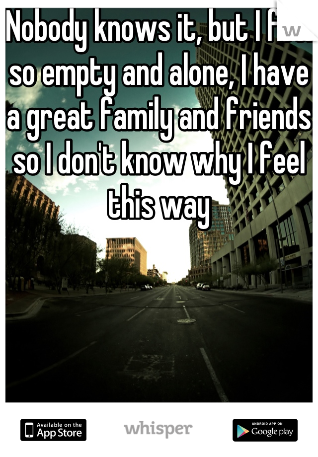 Nobody knows it, but I feel so empty and alone, I have a great family and friends so I don't know why I feel this way