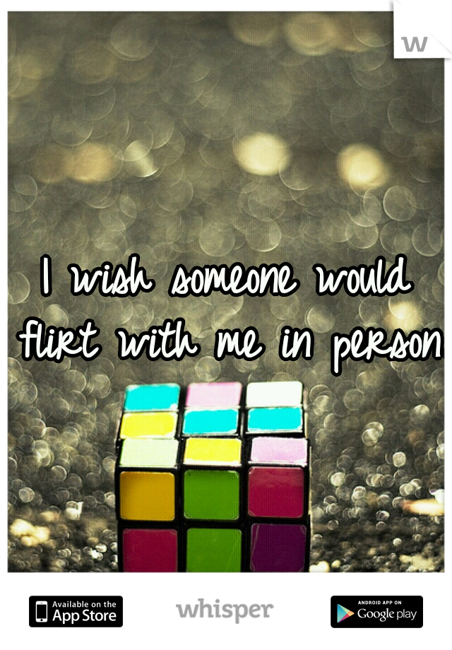 I wish someone would flirt with me in person.