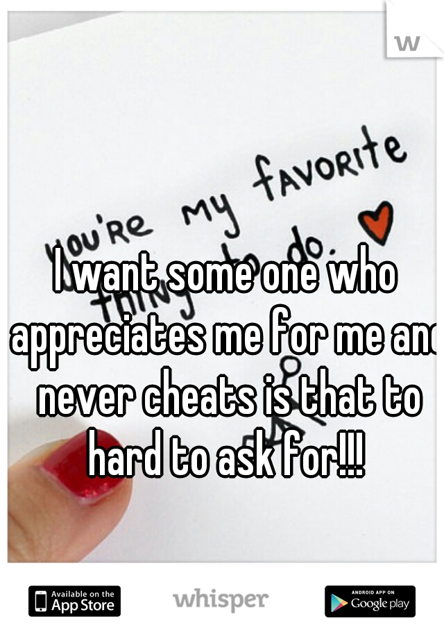 I want some one who appreciates me for me and never cheats is that to hard to ask for!!!