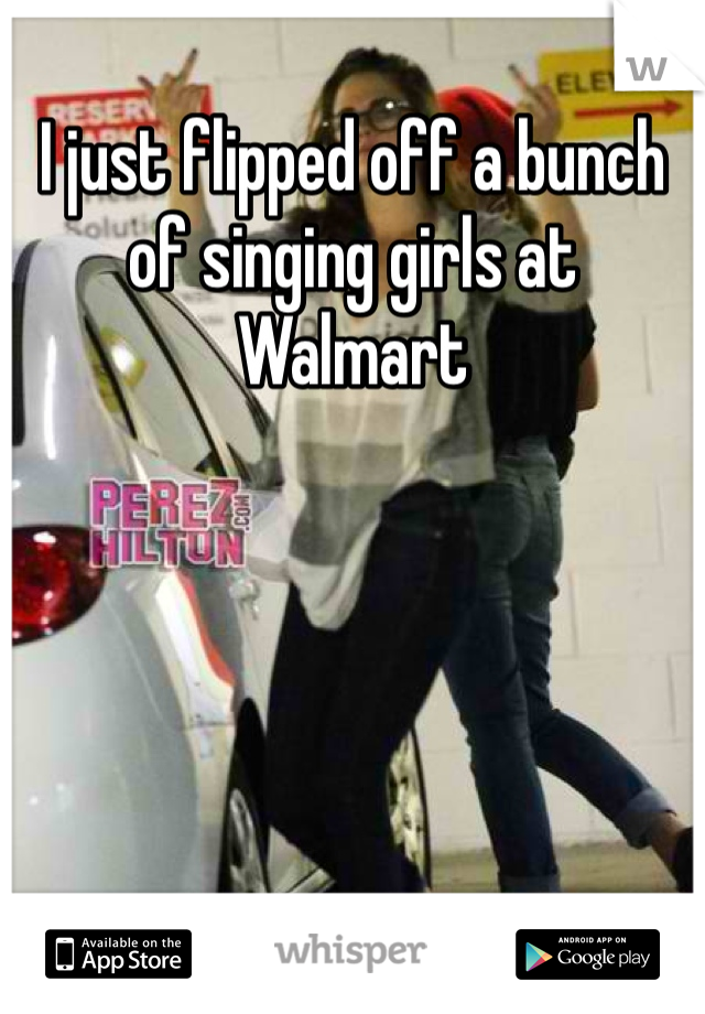 I just flipped off a bunch of singing girls at Walmart