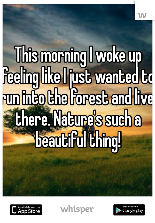 This morning I woke up feeling like I just wanted to run into the forest and live there. Nature's such a beautiful thing!