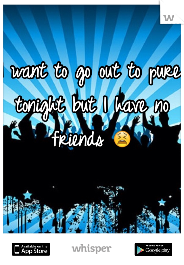 I want to go out to pure tonight but I have no friends 😫