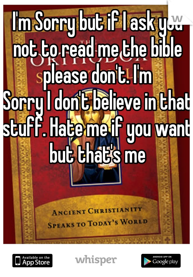 I'm Sorry but if I ask you not to read me the bible please don't. I'm Sorry I don't believe in that stuff. Hate me if you want but that's me