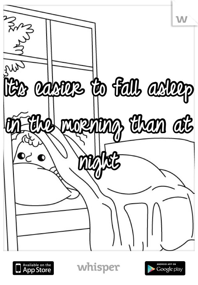 It's easier to fall asleep in the morning than at night