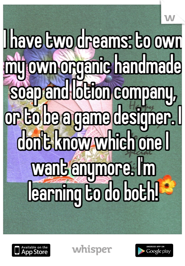 I have two dreams: to own my own organic handmade soap and lotion company, or to be a game designer. I don't know which one I want anymore. I'm learning to do both!