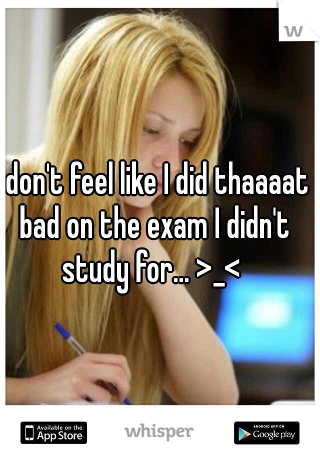 I don't feel like I did thaaaat bad on the exam I didn't study for... >_<