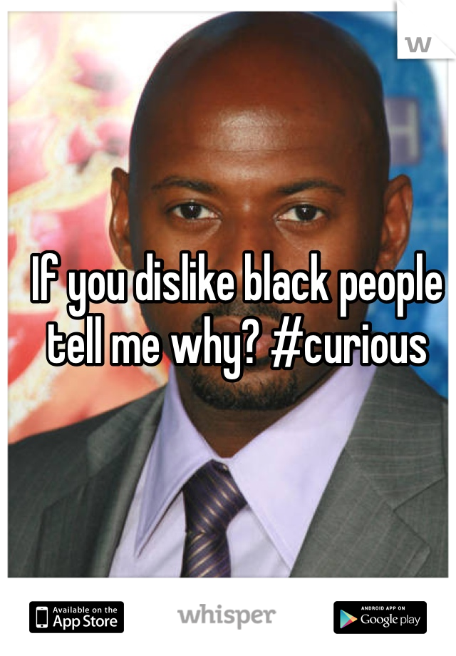 If you dislike black people tell me why? #curious