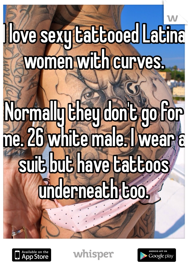 I love sexy tattooed Latina women with curves.  Normally they don't go for me. 26 white male. I wear a suit but have tattoos underneath too.
