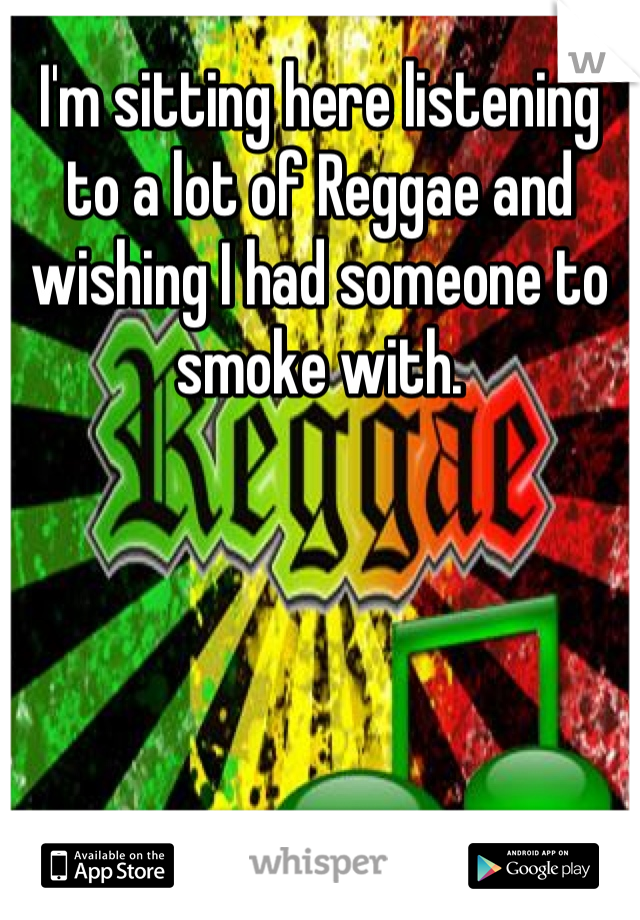 I'm sitting here listening to a lot of Reggae and wishing I had someone to smoke with.