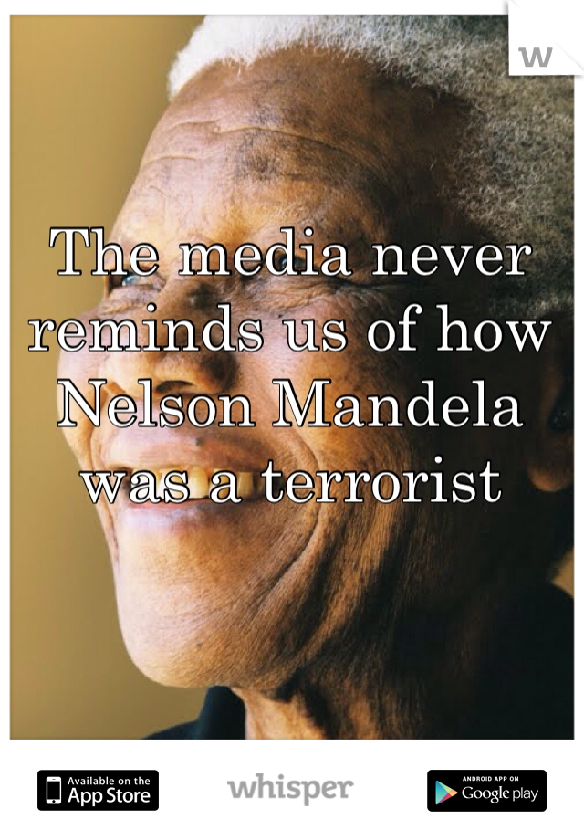 The media never reminds us of how Nelson Mandela was a terrorist