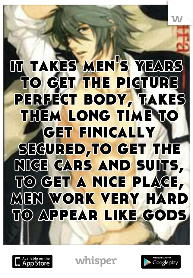 it takes men's years to get the picture perfect body, takes them long time to get finically secured,to get the nice cars and suits, to get a nice place, men work very hard to appear like gods