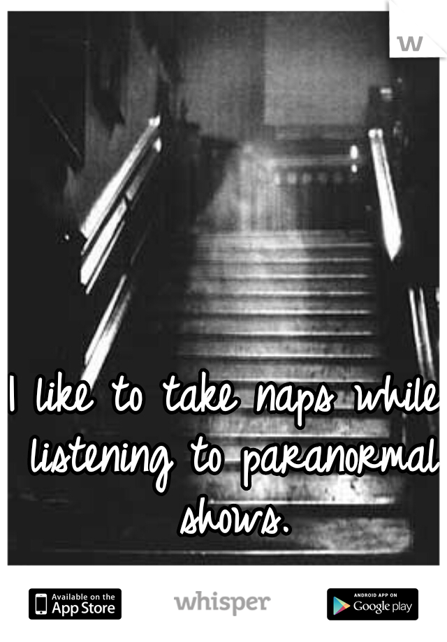 I like to take naps while listening to paranormal shows.