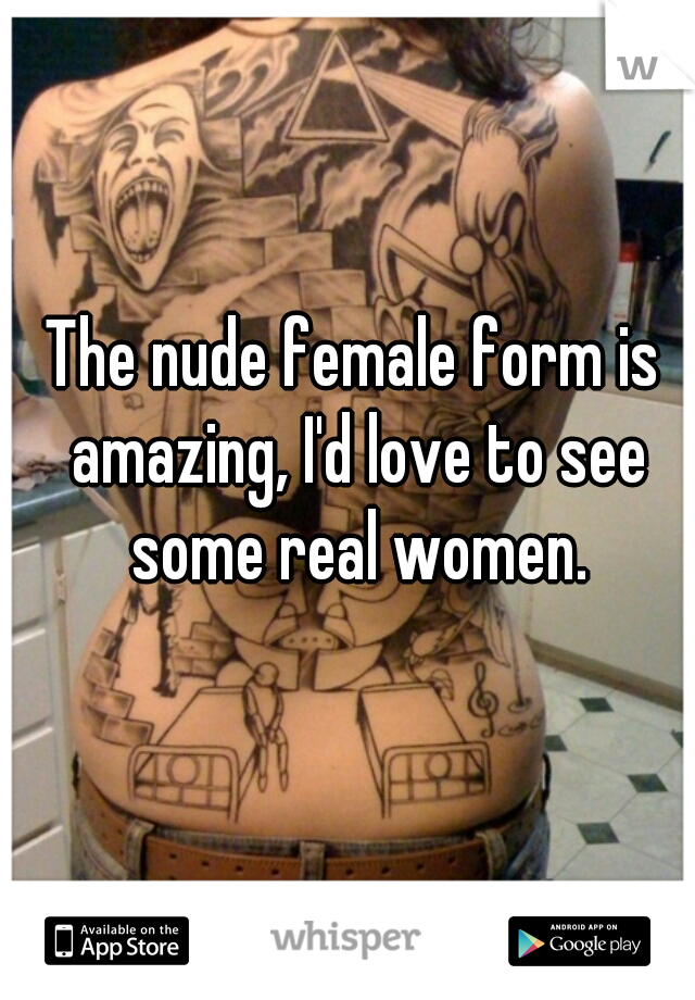 The nude female form is amazing, I'd love to see some real women.