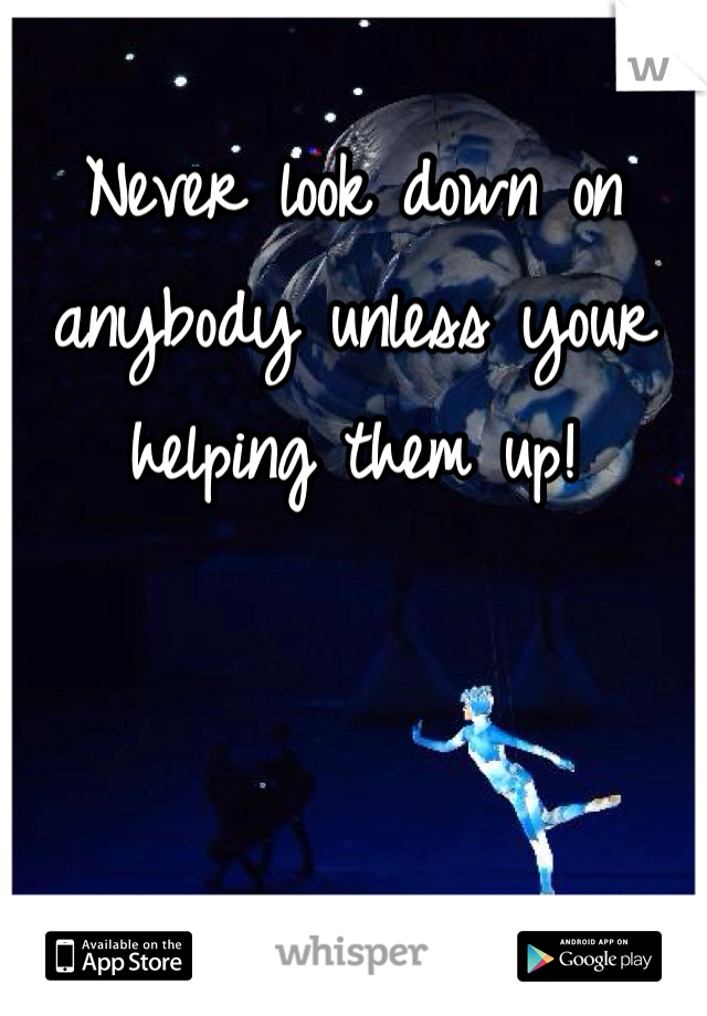 Never look down on anybody unless your helping them up!