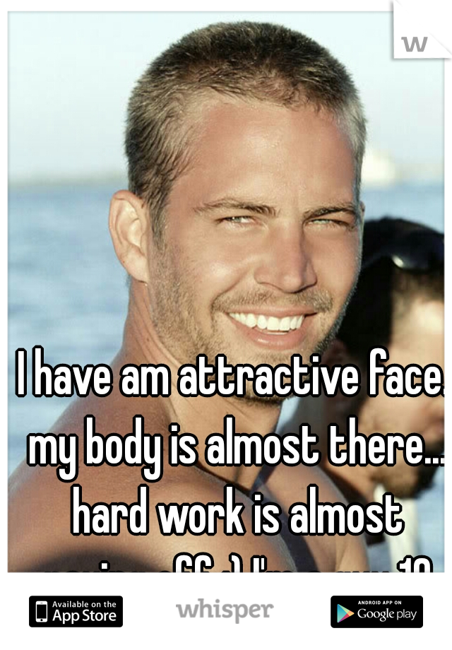 I have am attractive face. my body is almost there... hard work is almost paying off :) I'm a guy 19