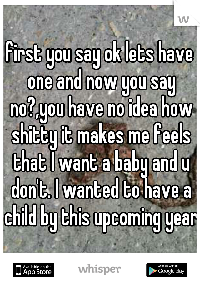 first you say ok lets have one and now you say no?,you have no idea how shitty it makes me feels that I want a baby and u don't. I wanted to have a child by this upcoming year.