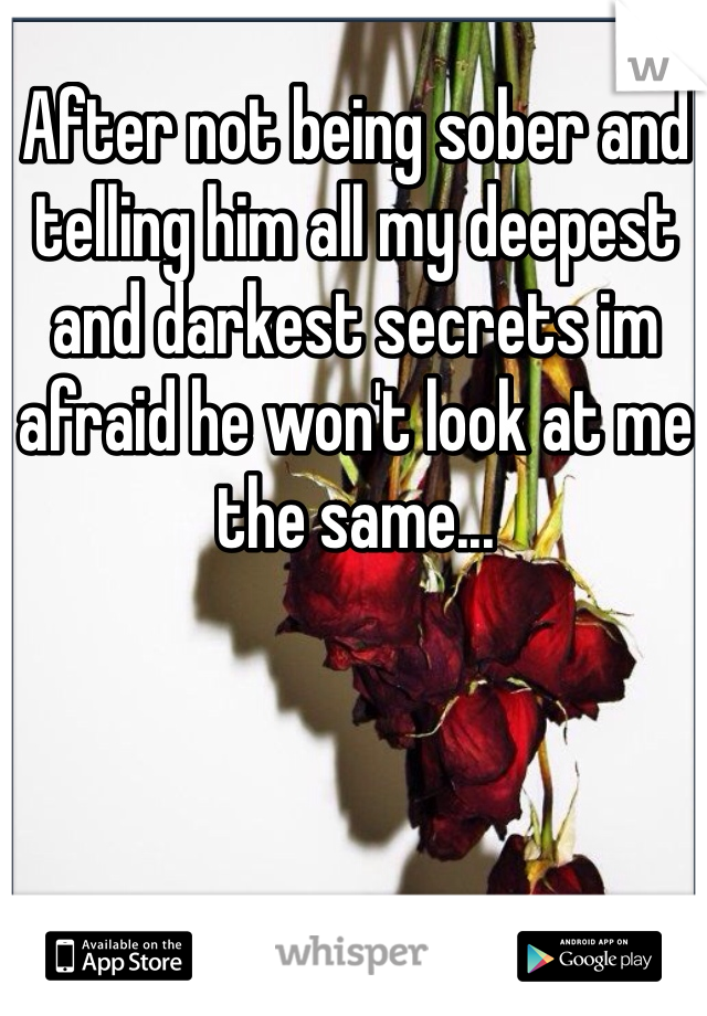 After not being sober and telling him all my deepest and darkest secrets im afraid he won't look at me the same...