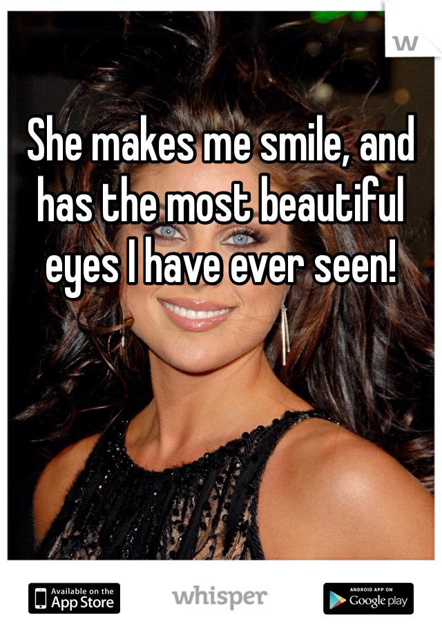 She makes me smile, and has the most beautiful eyes I have ever seen!