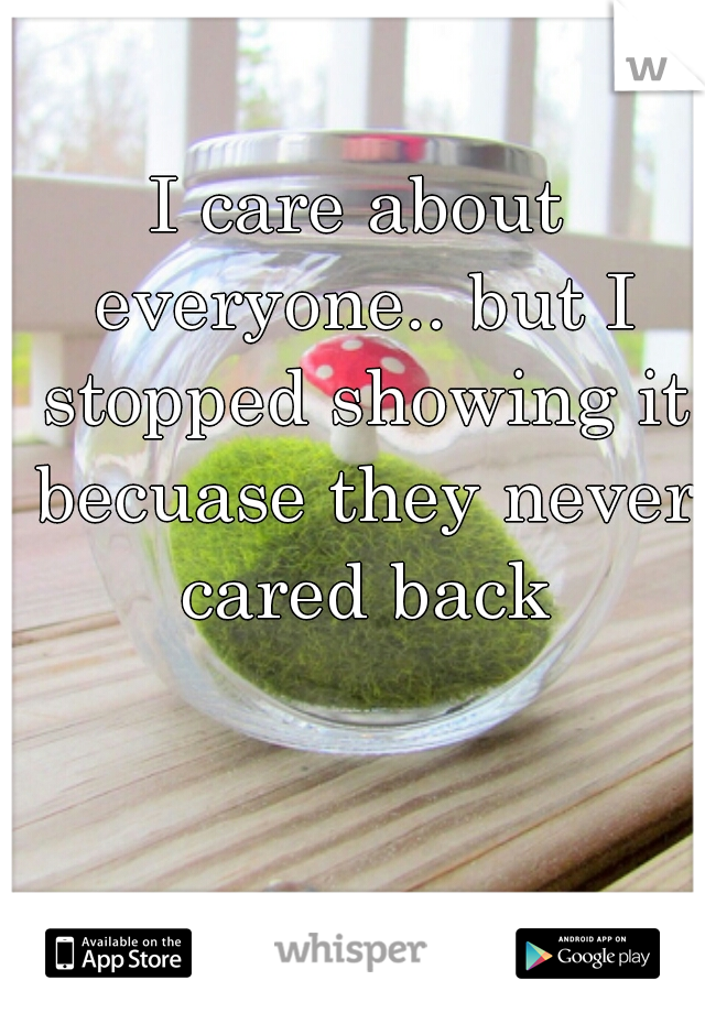 I care about everyone.. but I stopped showing it becuase they never cared back