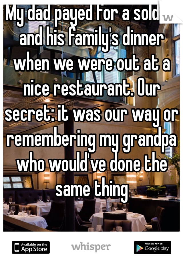 My dad payed for a soldier and his family's dinner when we were out at a nice restaurant. Our secret: it was our way or remembering my grandpa who would've done the same thing