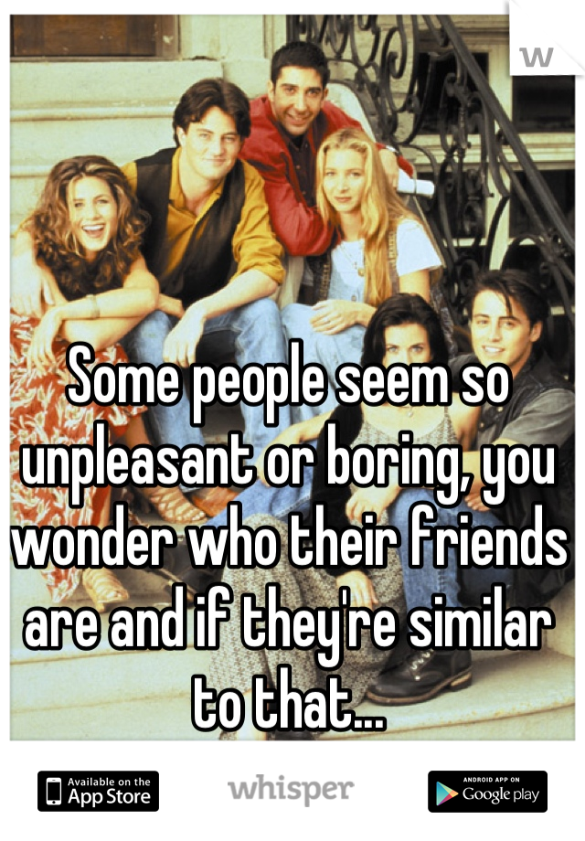 Some people seem so unpleasant or boring, you wonder who their friends are and if they're similar to that...