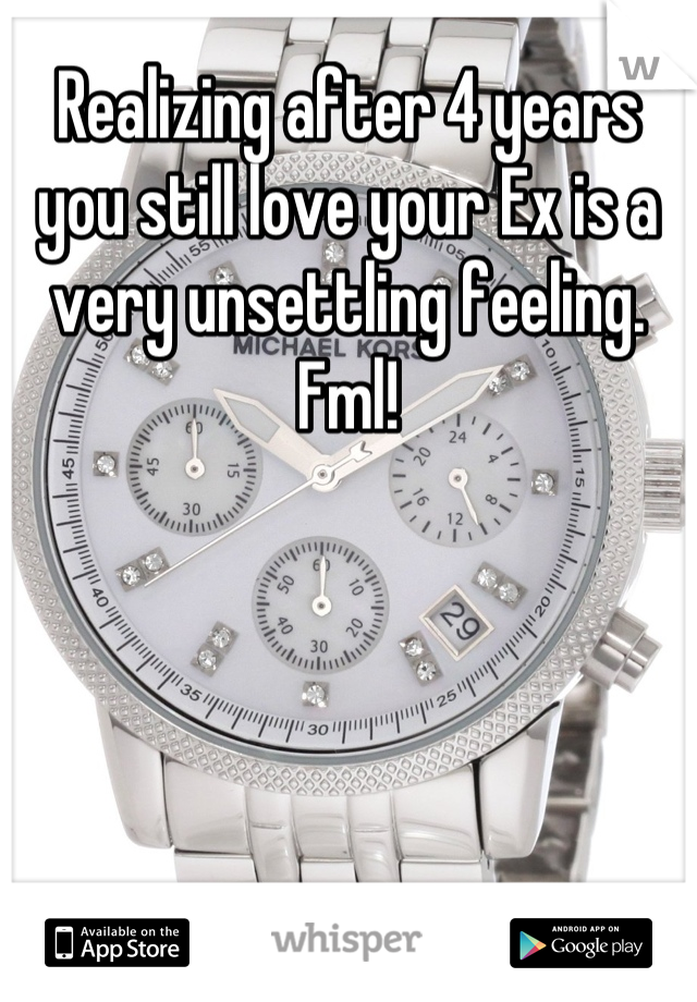 Realizing after 4 years you still love your Ex is a very unsettling feeling. Fml!