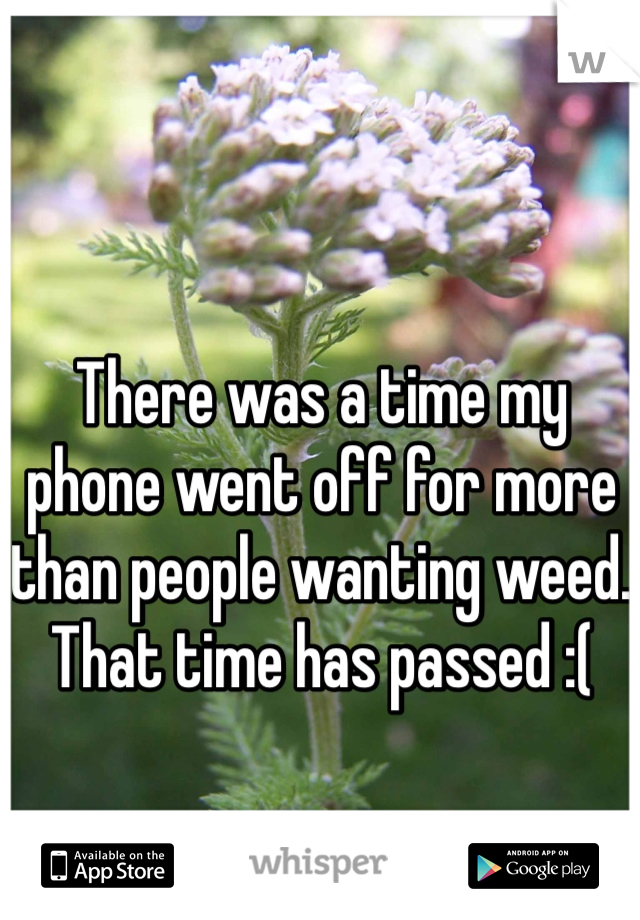 There was a time my phone went off for more than people wanting weed. That time has passed :(