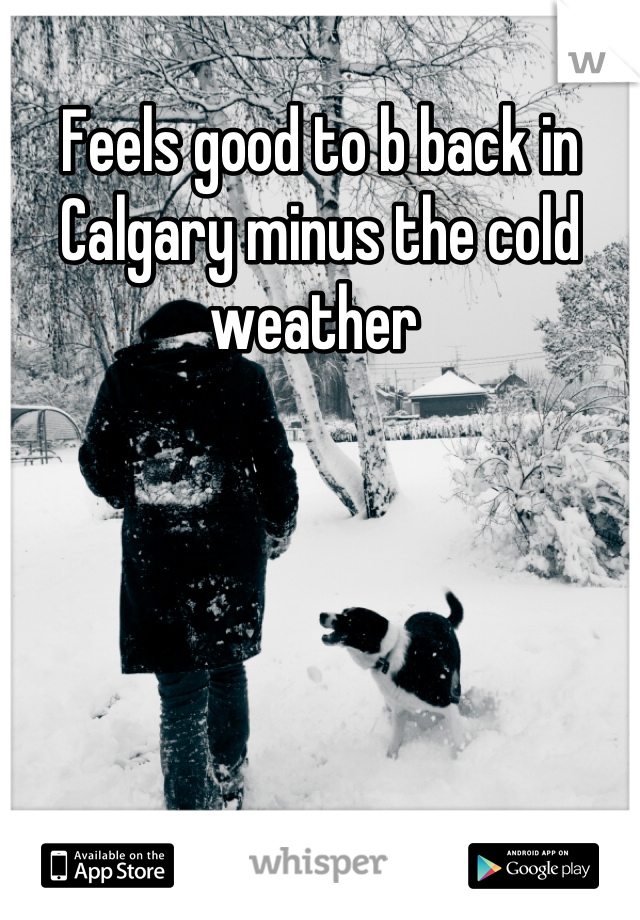 Feels good to b back in Calgary minus the cold weather