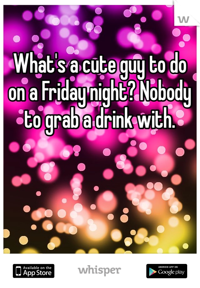 What's a cute guy to do on a Friday night? Nobody to grab a drink with.