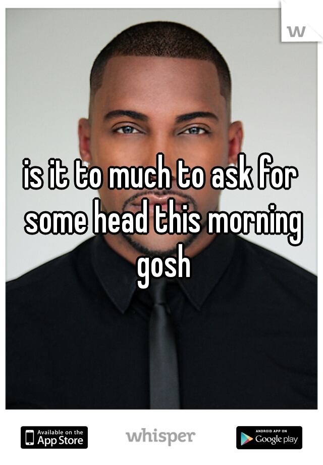 is it to much to ask for some head this morning gosh