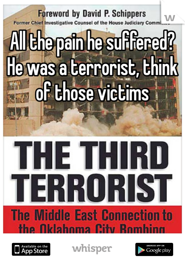 All the pain he suffered? He was a terrorist, think of those victims