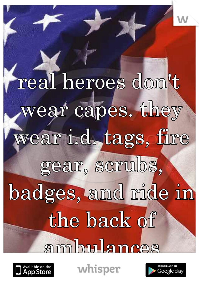 real heroes don't wear capes. they wear i.d. tags, fire gear, scrubs, badges, and ride in the back of ambulances