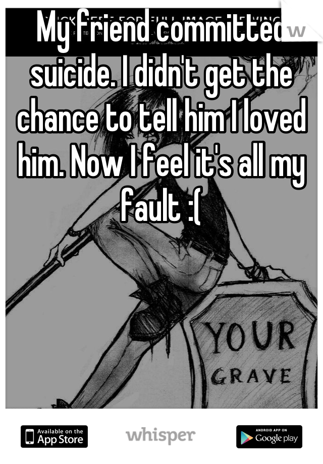 My friend committed suicide. I didn't get the chance to tell him I loved him. Now I feel it's all my fault :(