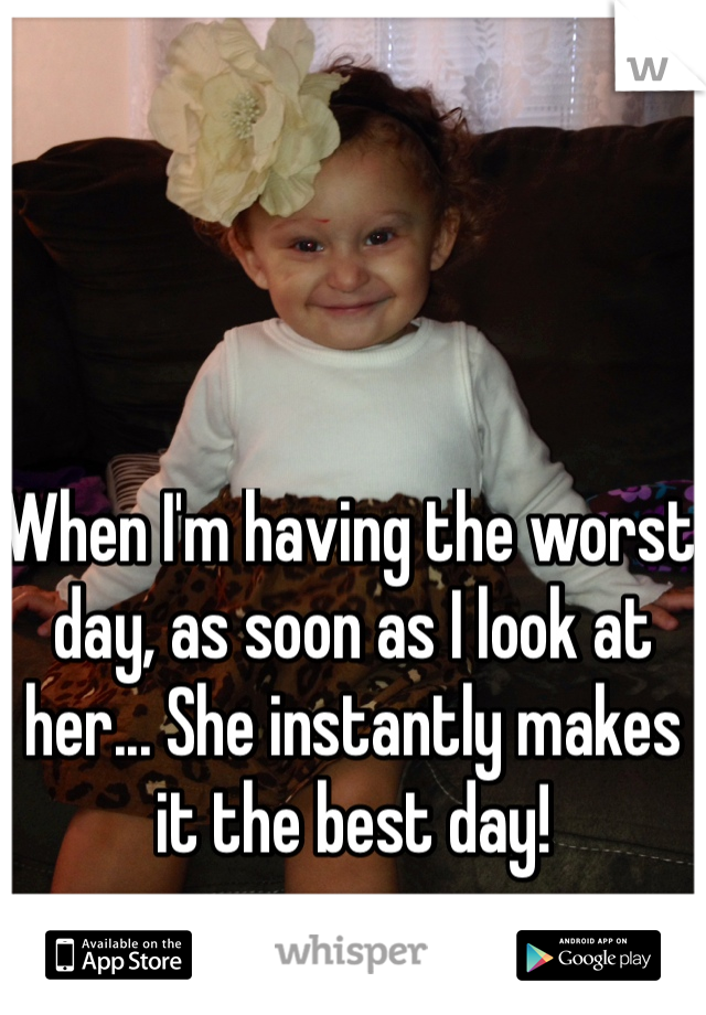 When I'm having the worst day, as soon as I look at her... She instantly makes it the best day!