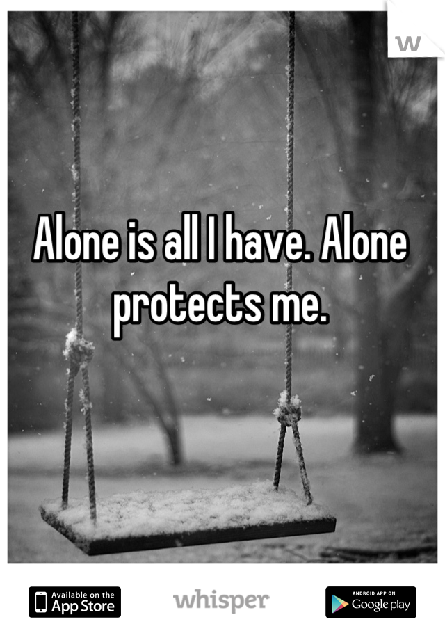 Alone is all I have. Alone protects me.