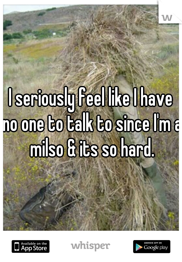 I seriously feel like I have no one to talk to since I'm a milso & its so hard.