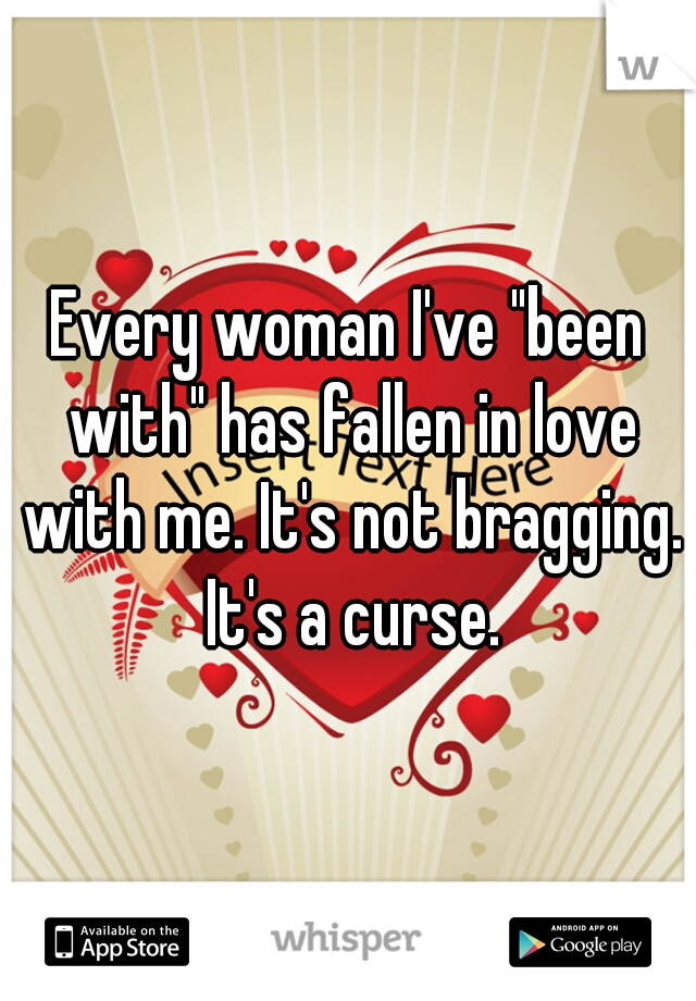 """Every woman I've """"been with"""" has fallen in love with me. It's not bragging. It's a curse."""