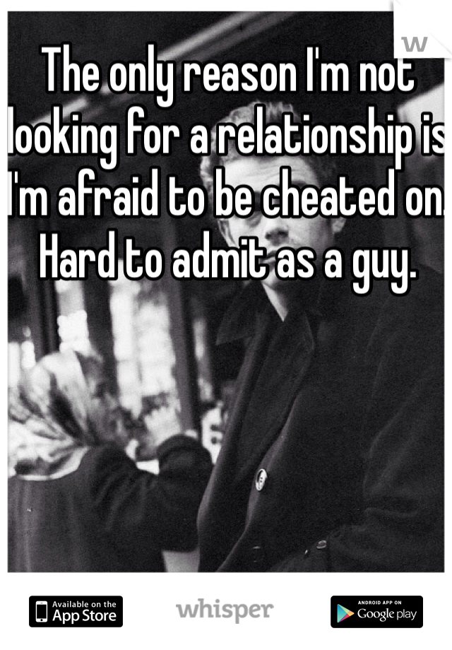 The only reason I'm not looking for a relationship is I'm afraid to be cheated on. Hard to admit as a guy.