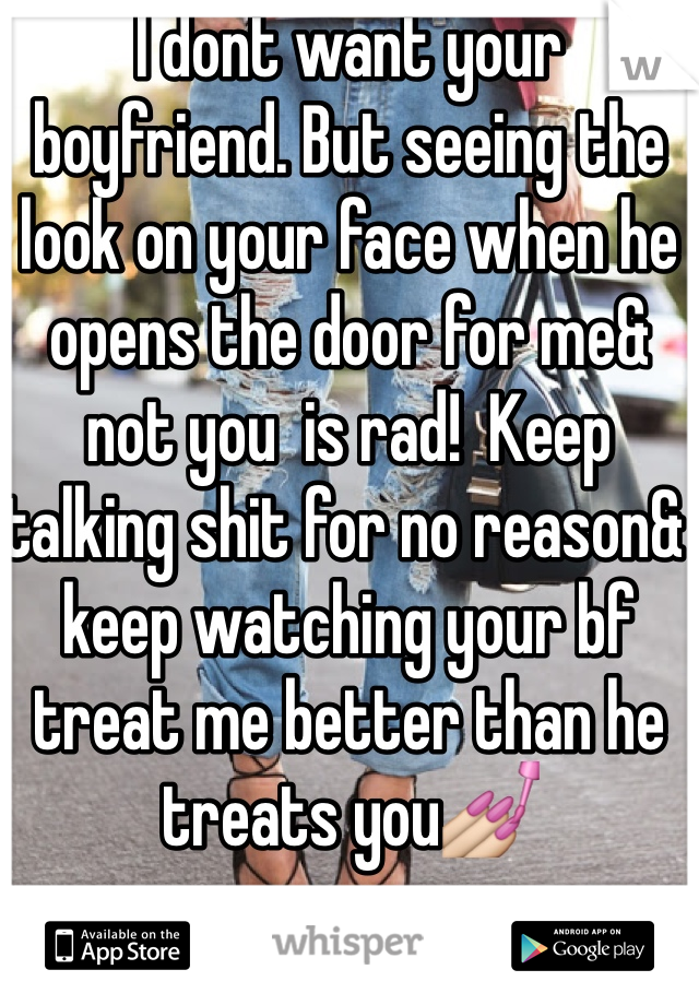 I dont want your boyfriend. But seeing the look on your face when he opens the door for me& not you  is rad!  Keep talking shit for no reason& keep watching your bf treat me better than he treats you💅