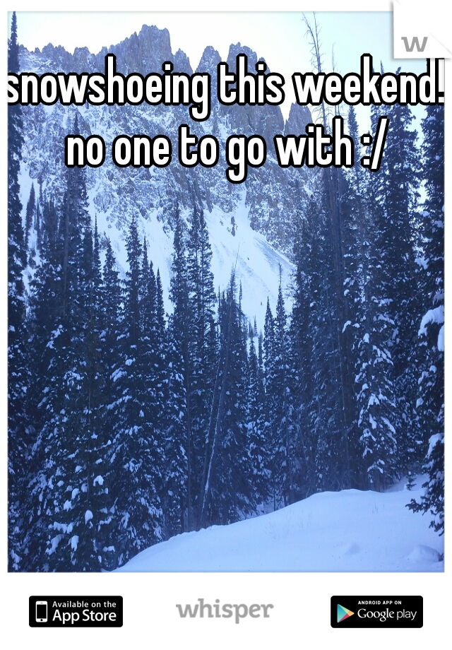 snowshoeing this weekend! no one to go with :/