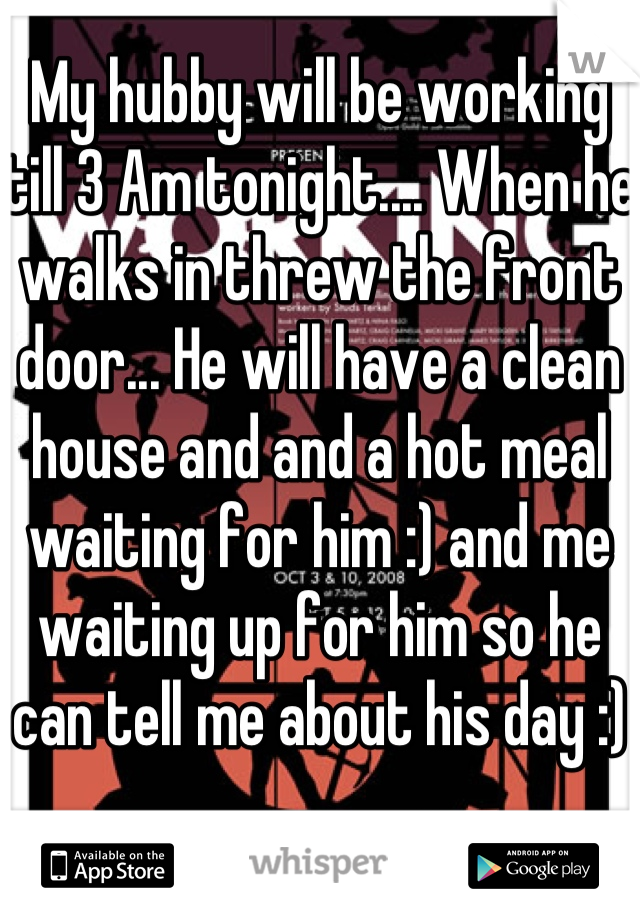 My hubby will be working till 3 Am tonight.... When he walks in threw the front door... He will have a clean house and and a hot meal waiting for him :) and me waiting up for him so he can tell me about his day :)