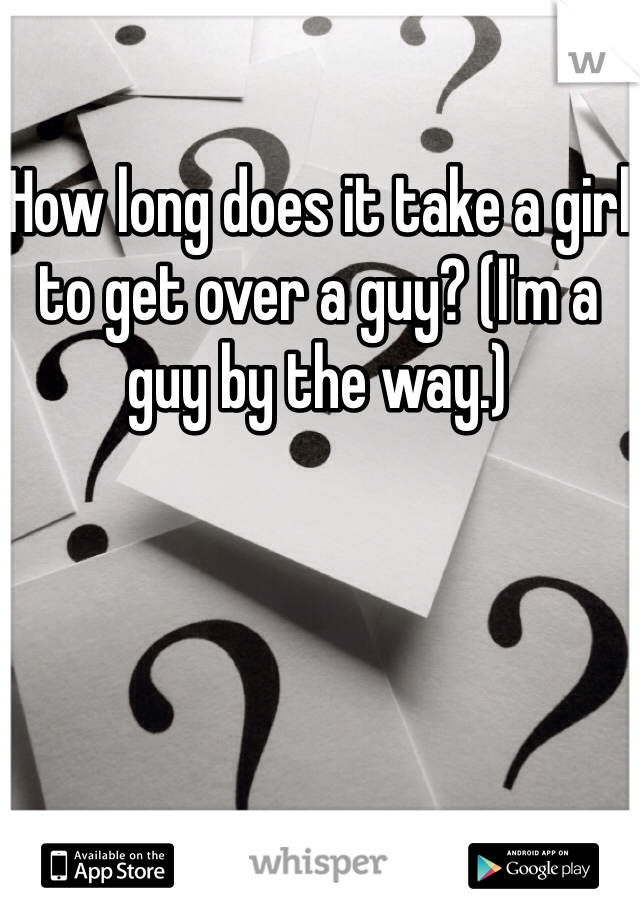 How long does it take a girl to get over a guy? (I'm a guy by the way.)