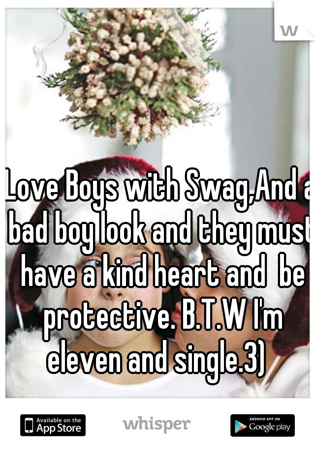Love Boys with Swag,And a bad boy look and they must have a kind heart and  be protective. B.T.W I'm eleven and single.3)