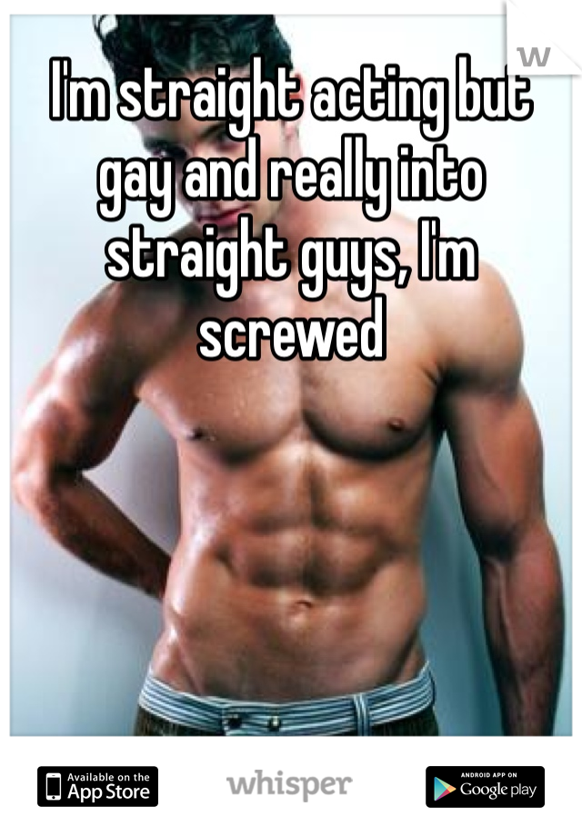 I'm straight acting but gay and really into straight guys, I'm screwed