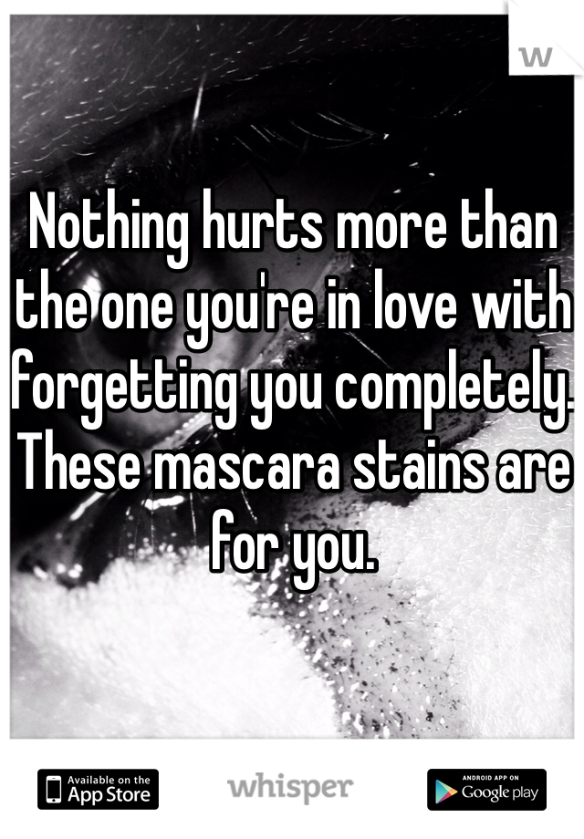 Nothing hurts more than the one you're in love with forgetting you completely. These mascara stains are for you.