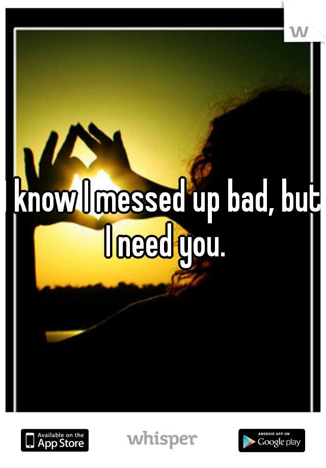I know I messed up bad, but I need you.
