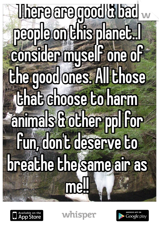 There are good & bad people on this planet..I consider myself one of the good ones. All those that choose to harm animals & other ppl for fun, don't deserve to breathe the same air as me!!