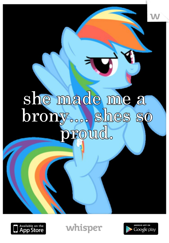 she made me a brony.... shes so proud.