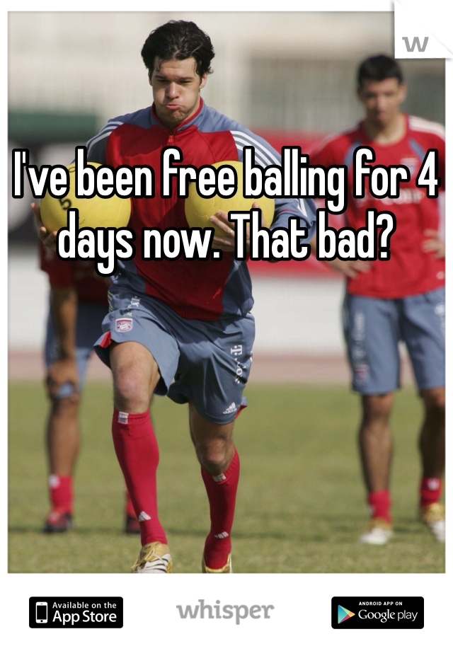 I've been free balling for 4 days now. That bad?