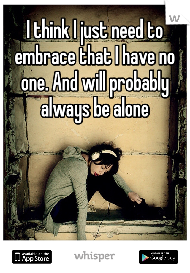 I think I just need to embrace that I have no one. And will probably always be alone